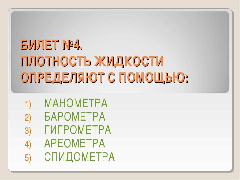 БИЛЕТ №4. ПЛОТНОСТЬ ЖИДКОСТИ ОПРЕДЕЛЯЮТ С ПОМОЩЬЮ: МАНОМЕТРА БАРОМЕТРА ГИГРОМ...