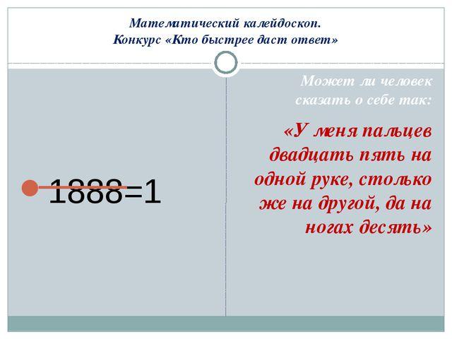 Математический калейдоскоп. Конкурс «Кто быстрее даст ответ» 1888=1 Может ли...