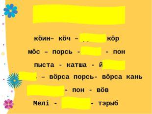 кöин– кöч – руч - кöр мöс – порсь - чери - пон пыста - катша - йöра жонь – вö