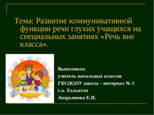 Тема: Развитие коммуникативной функции речи глухих учащихся на специальных за