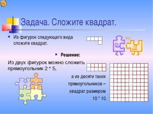 Задача. Сложите квадрат. Из фигурок следующего вида сложите квадрат. а из дес