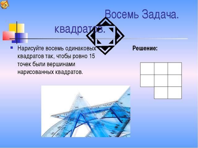 Восемь Задача. квадратов. Нарисуйте восемь одинаковых квадратов так, чтобы р...