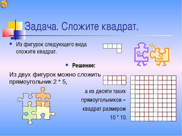 Задача. Сложите квадрат. Из фигурок следующего вида сложите квадрат. а из дес...
