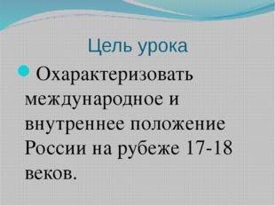 Цель урока Охарактеризовать международное и внутреннее положение России на ру