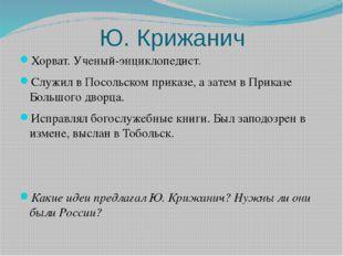Ю. Крижанич Хорват. Ученый-энциклопедист. Служил в Посольском приказе, а зате