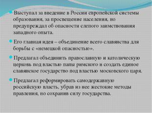 Выступал за введение в России европейской системы образования, за просвещени