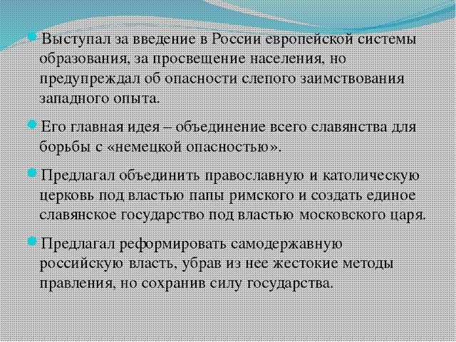 Выступал за введение в России европейской системы образования, за просвещени...