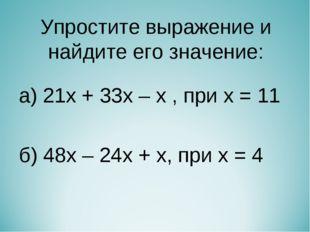 Упростите выражение и найдите его значение: а) 21х + 33х – х , при х = 11 б)
