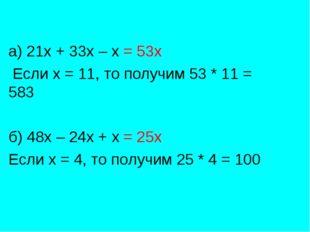 а) 21х + 33х – х = 53х Если х = 11, то получим 53 * 11 = 583 б) 48х – 24х + х