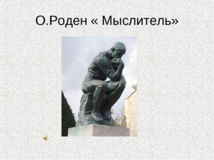 О.Роден « Мыслитель»
