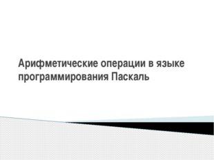 """Арифметические операции в языке программирования Паскаль Журавлев В.В. МКОУ """""""