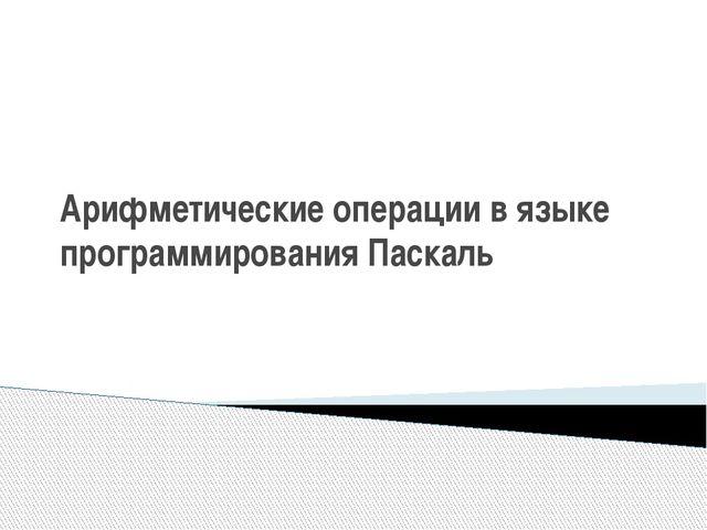 """Арифметические операции в языке программирования Паскаль Журавлев В.В. МКОУ """"..."""