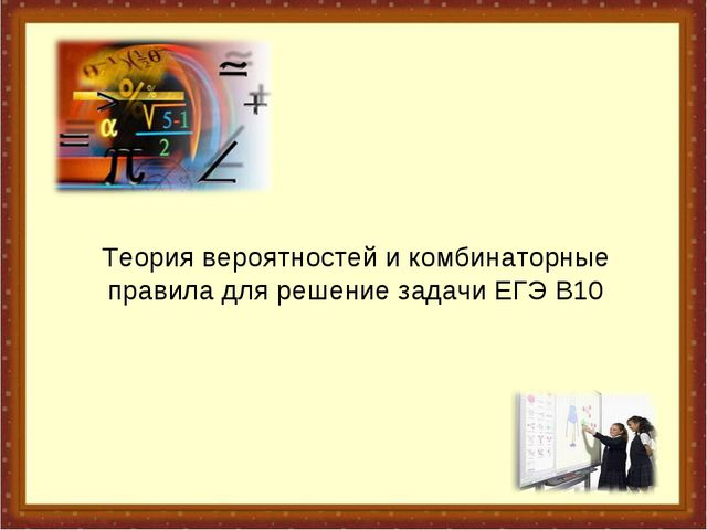 Теория вероятностей и комбинаторные правила для решение задачи ЕГЭ В10