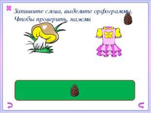 Запишите слова, выделите орфограммы. Чтобы проверить, нажми съедобный гриб ш