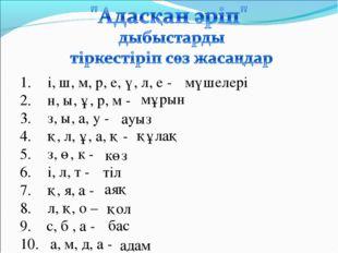 і, ш, м, р, е, ү, л, е - н, ы, ұ, р, м - з, ы, а, у - қ, л, ұ, а, қ - з, ө, к