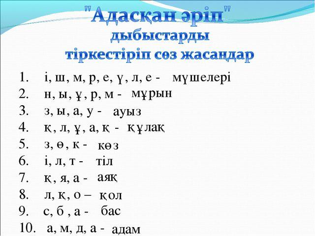 і, ш, м, р, е, ү, л, е - н, ы, ұ, р, м - з, ы, а, у - қ, л, ұ, а, қ - з, ө, к...