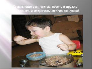 Кушать надо с аппетитом, весело и дружно! Но спешить и жадничать никогда не н