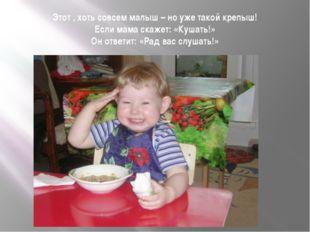 Этот , хоть совсем малыш – но уже такой крепыш! Если мама скажет: «Кушать!» О