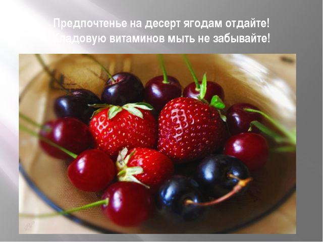 Предпочтенье на десерт ягодам отдайте! Кладовую витаминов мыть не забывайте!