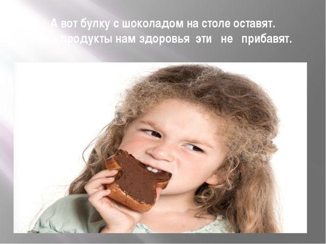 А вот булку с шоколадом на столе оставят. Ведь продукты нам здоровья эти не п...