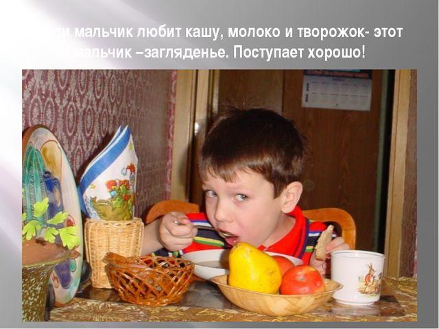Если мальчик любит кашу, молоко и творожок- этот мальчик –загляденье. Поступа...