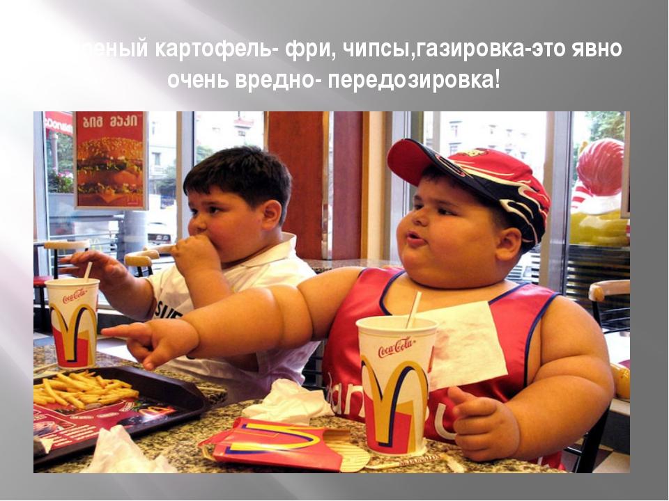 Жареный картофель- фри, чипсы,газировка-это явно очень вредно- передозировка!