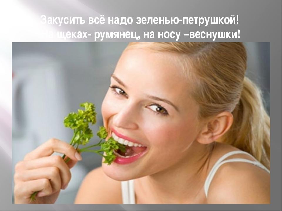 Закусить всё надо зеленью-петрушкой! На щеках- румянец, на носу –веснушки!