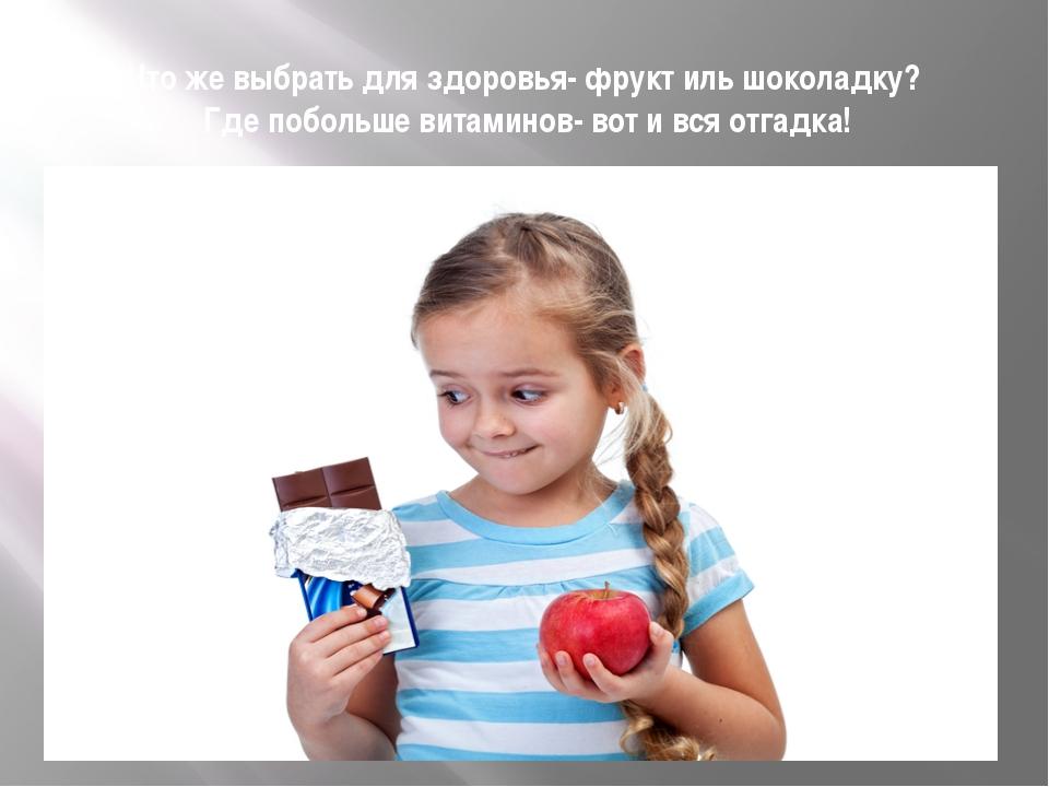 Что же выбрать для здоровья- фрукт иль шоколадку? Где побольше витаминов- вот...