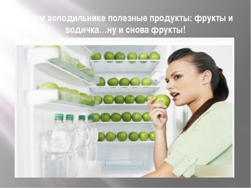 В этом холодильнике полезные продукты: фрукты и водичка…ну и снова фрукты!
