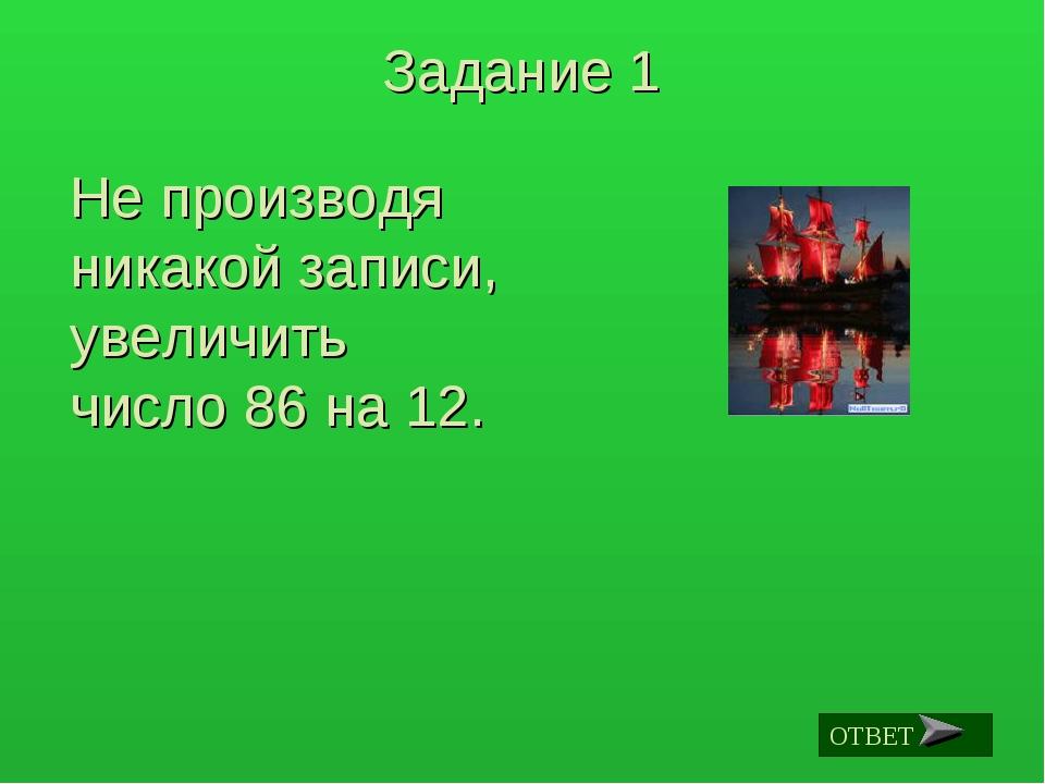 Задание 1 Не производя никакой записи, увеличить число 86 на 12. ОТВЕТ