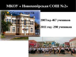 МКОУ « Новохопёрская СОШ №2» 2007год-467 учеников 2011 год -298 учеников