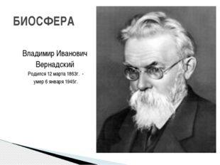Владимир Иванович Вернадский Родился 12 марта 1863г. - умер 6 января 1945г.