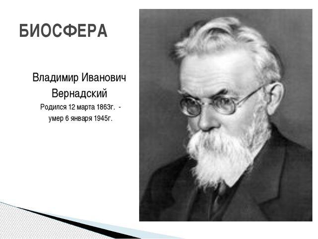 Владимир Иванович Вернадский Родился 12 марта 1863г. - умер 6 января 1945г....