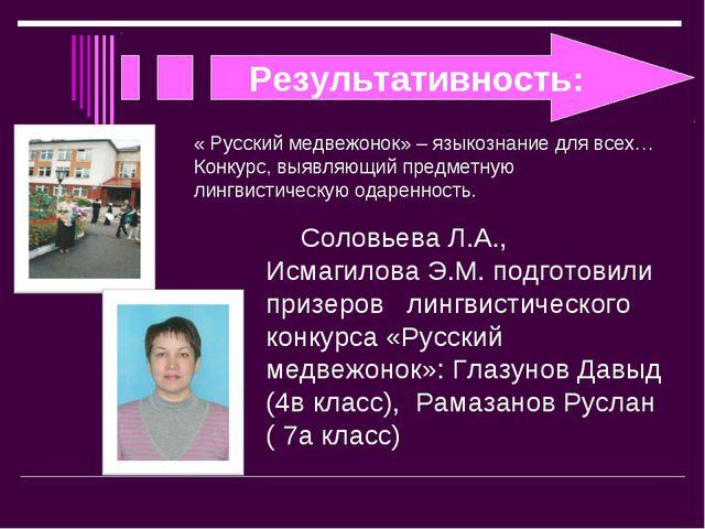 Результативность: Соловьева Л.А., Исмагилова Э.М. подготовили призеров лингви...