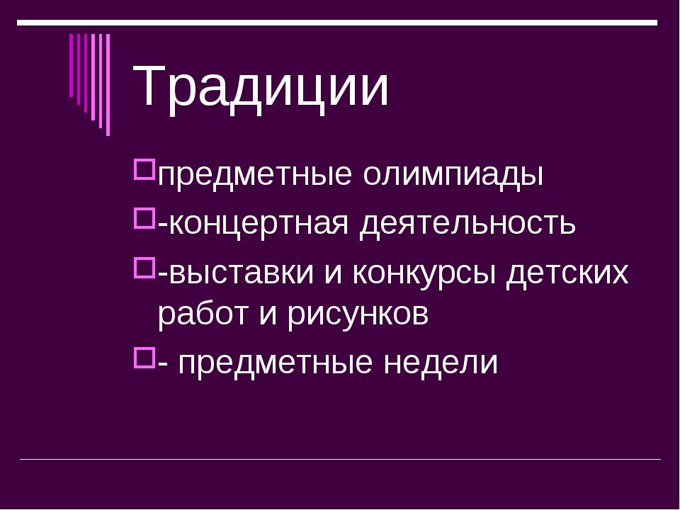 Традиции предметные олимпиады -концертная деятельность -выставки и конкурсы д...