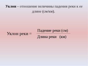 Уклон – отношение величины падения реки к ее длине (см/км). Уклон реки = Паде