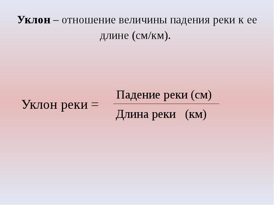 Уклон – отношение величины падения реки к ее длине (см/км). Уклон реки = Паде...