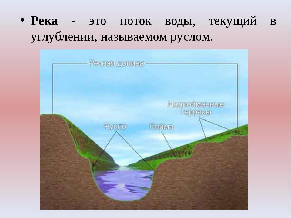 Река - это поток воды, текущий в углублении, называемом руслом.