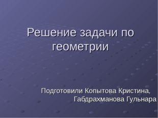 Решение задачи по геометрии Подготовили Копытова Кристина, Габдрахманова Гуль