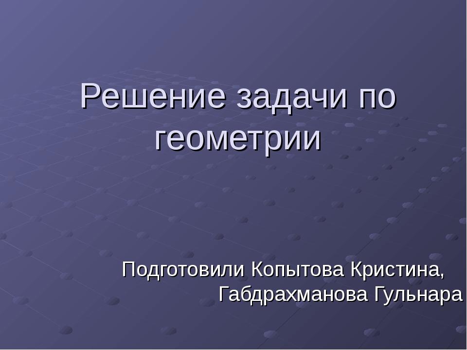 Решение задачи по геометрии Подготовили Копытова Кристина, Габдрахманова Гуль...