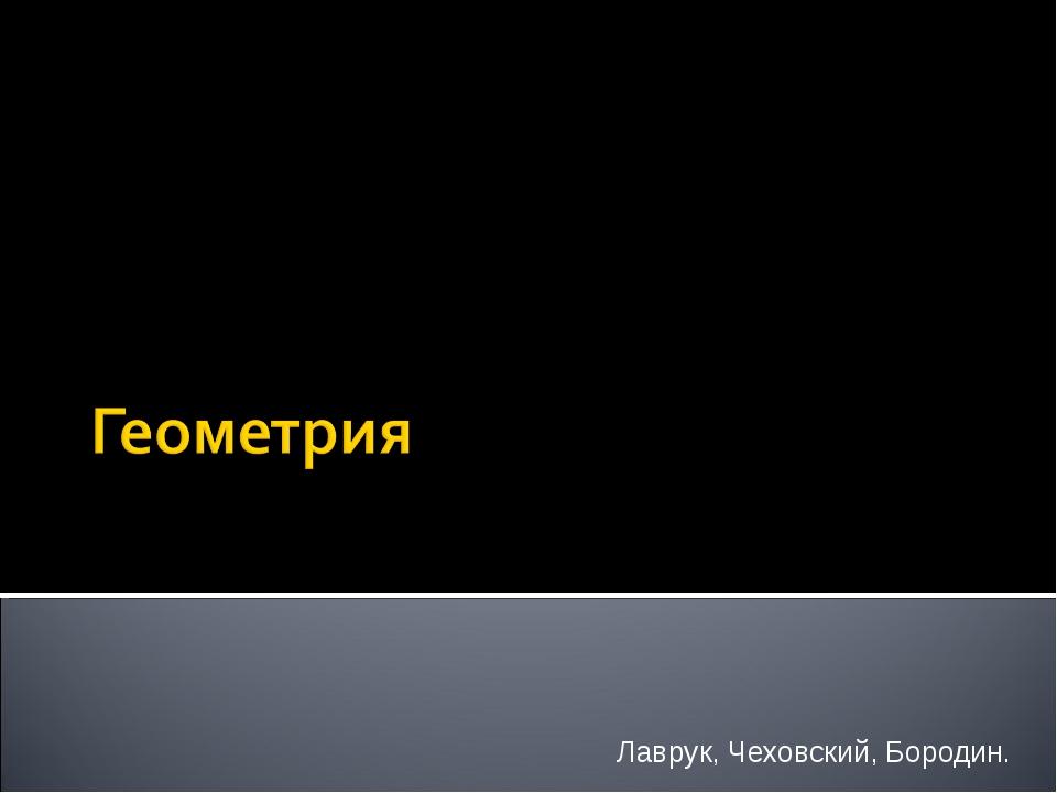 Лаврук, Чеховский, Бородин.