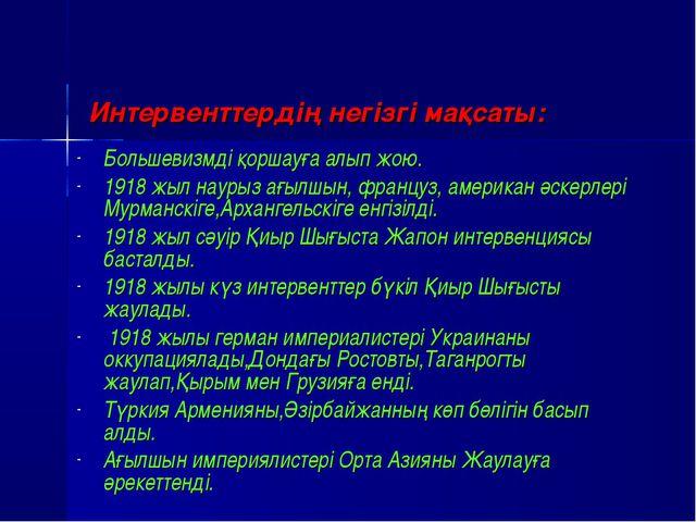 Интервенттердің негізгі мақсаты: Большевизмді қоршауға алып жою. 1918 жыл на...