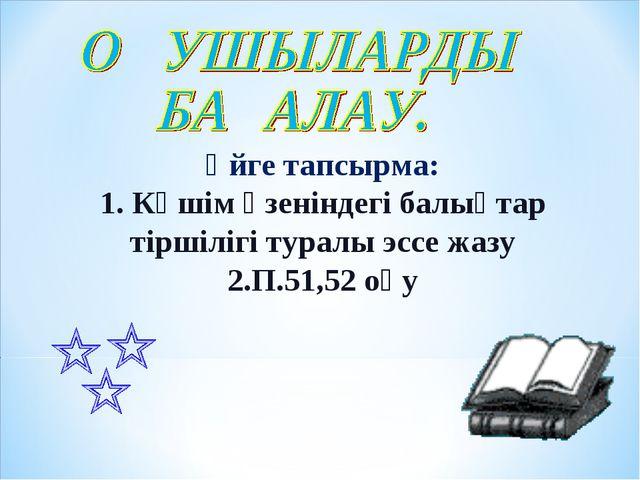 Үйге тапсырма: 1. Көшім өзеніндегі балықтар тіршілігі туралы эссе жазу 2.П.51...