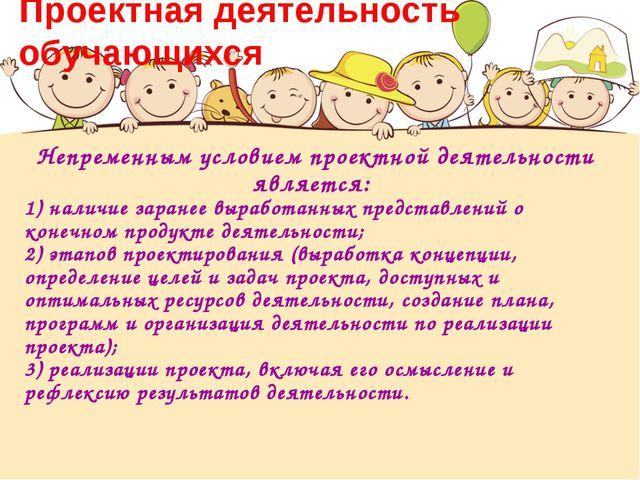 Проектная деятельность обучающихся Непременным условием проектной деятельност...
