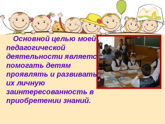 Основной целью моей педагогической деятельности является помогать детям проя...