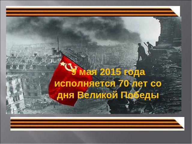 9 мая 2015 года исполняется 70летсо дня Великой Победы