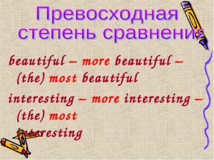 beautiful – more beautiful – (the) most beautiful interesting – more interest