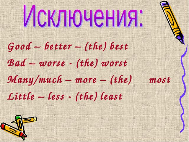 Good – better – (the) best Bad – worse - (the) worst Many/much – more – (the)...