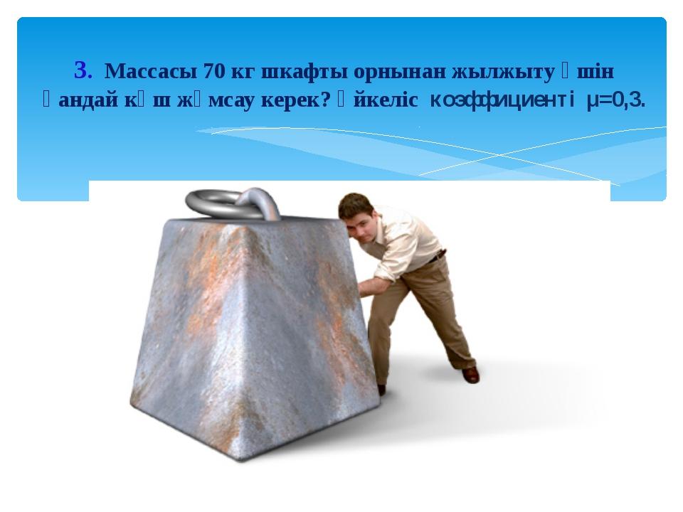 3. Массасы 70 кг шкафты орнынан жылжыту үшін қандай күш жұмсау керек? Үйкеліс...