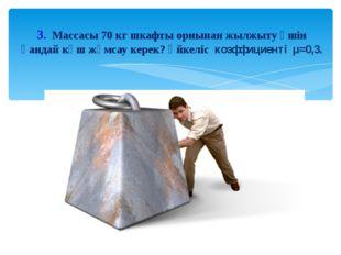 3. Массасы 70 кг шкафты орнынан жылжыту үшін қандай күш жұмсау керек? Үйкеліс